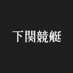【#19 ボートレース下関】下関競艇場の水面特徴